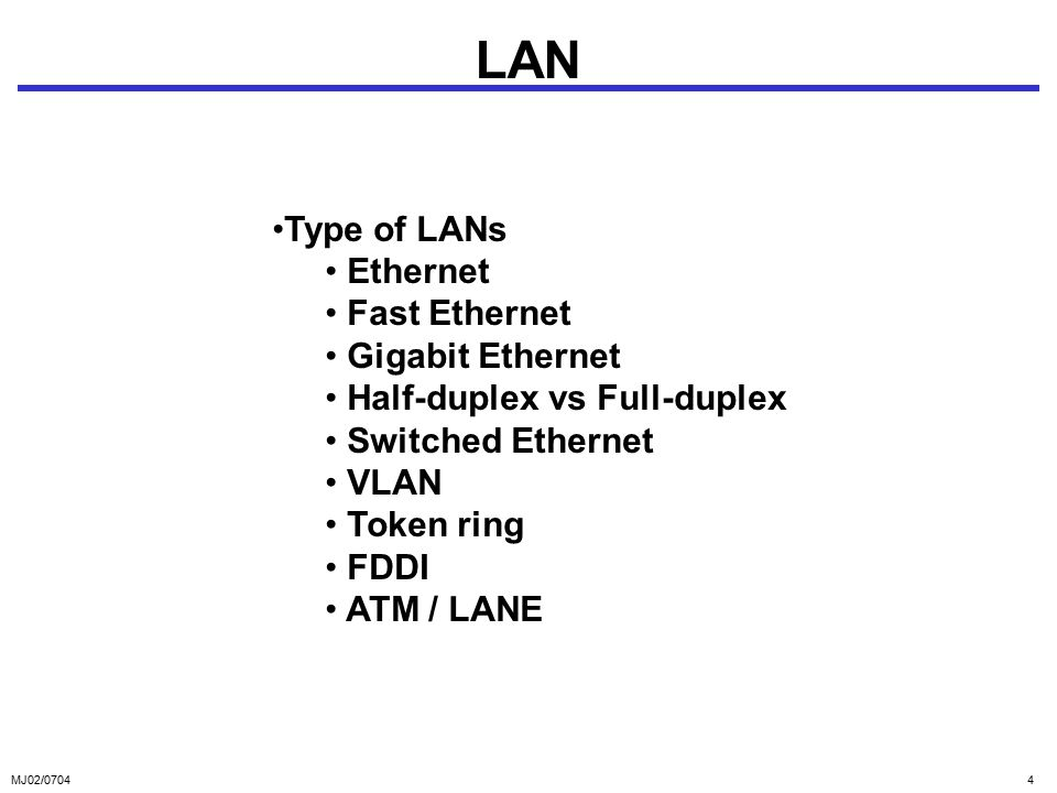 MJ02/07044 LAN Type of LANs Ethernet Fast Ethernet Gigabit Ethernet Half-duplex vs Full-duplex Switched Ethernet VLAN Token ring FDDI ATM / LANE