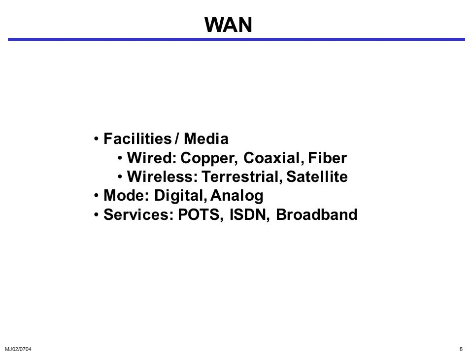 MJ02/07045 WAN Facilities / Media Wired: Copper, Coaxial, Fiber Wireless: Terrestrial, Satellite Mode: Digital, Analog Services: POTS, ISDN, Broadband