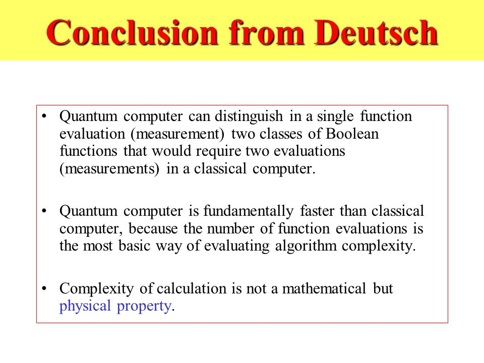 Conclusion from Deutsch Quantum computer can distinguish in a single function evaluation (measurement) two classes of Boolean functions that would require two evaluations (measurements) in a classical computer.