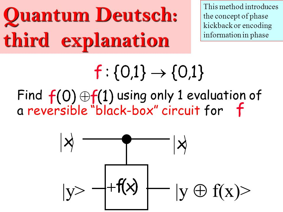 Find using only 1 evaluation of a reversible black-box circuit for Quantum Deutsch: third explanation |y> |y  f(x)> This method introduces the concept of phase kickback or encoding information in phase