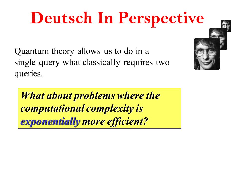 Deutsch In Perspective Quantum theory allows us to do in a single query what classically requires two queries.