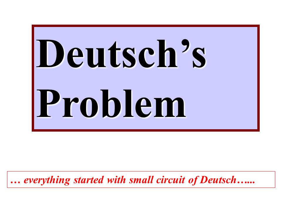 Deutsch's Problem … everything started with small circuit of Deutsch…...