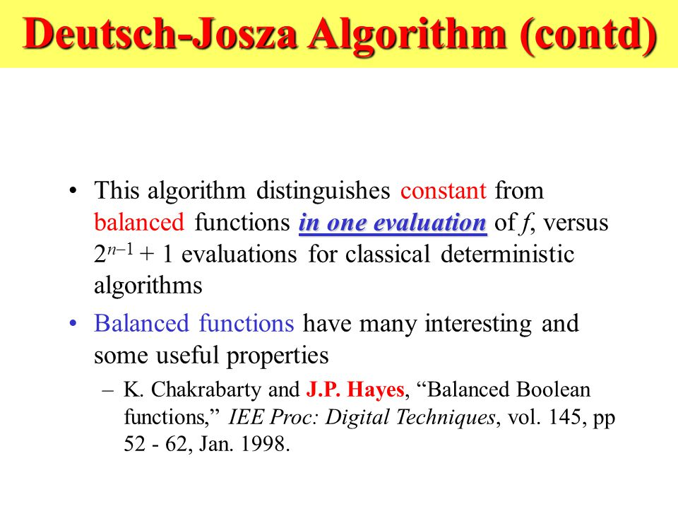 Deutsch-Josza Algorithm (contd) in one evaluationThis algorithm distinguishes constant from balanced functions in one evaluation of f, versus 2 n–1 + 1 evaluations for classical deterministic algorithms Balanced functions have many interesting and some useful properties –K.