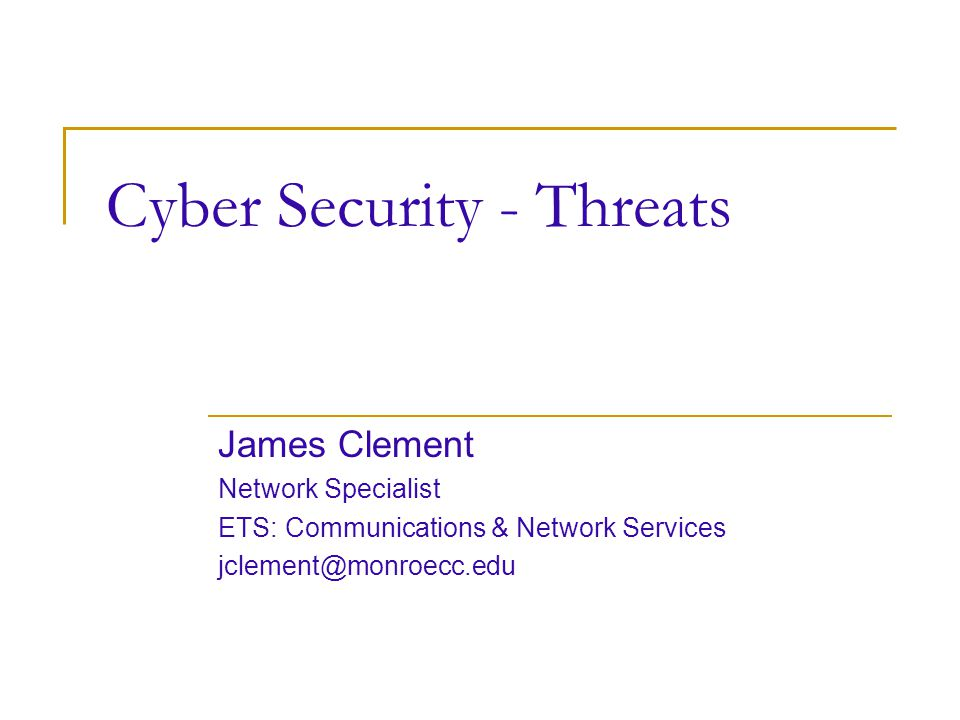Cyber Security - Threats James Clement Network Specialist ETS: Communications & Network Services