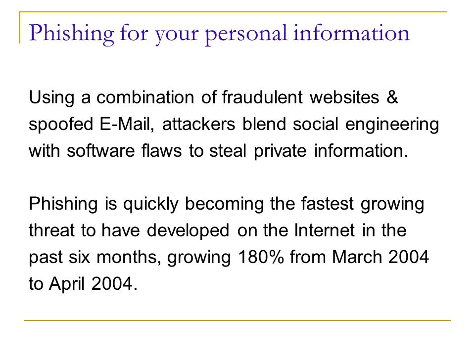 Phishing for your personal information Using a combination of fraudulent websites & spoofed  , attackers blend social engineering with software flaws to steal private information.