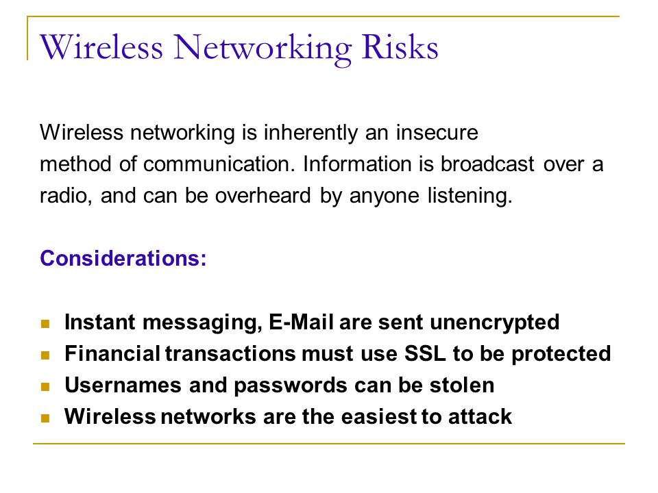 Wireless Networking Risks Wireless networking is inherently an insecure method of communication.
