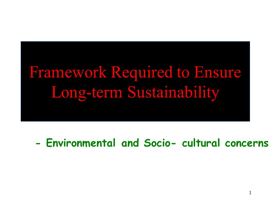 1 Framework Required to Ensure Long-term Sustainability - Environmental and Socio- cultural concerns