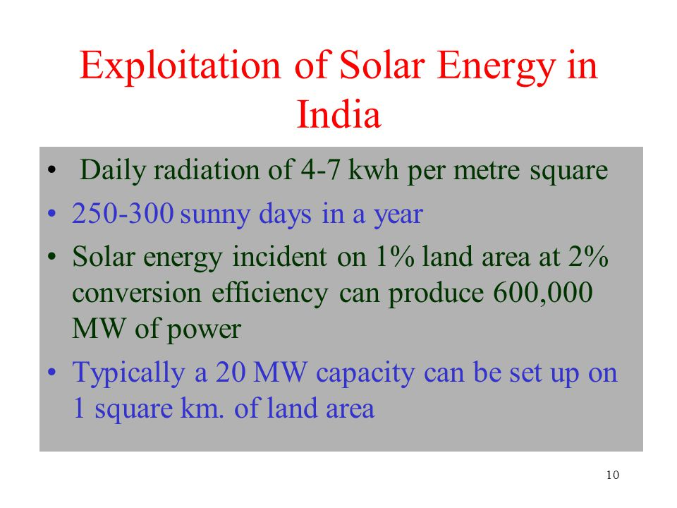 10 Exploitation of Solar Energy in India Daily radiation of 4-7 kwh per metre square sunny days in a year Solar energy incident on 1% land area at 2% conversion efficiency can produce 600,000 MW of power Typically a 20 MW capacity can be set up on 1 square km.