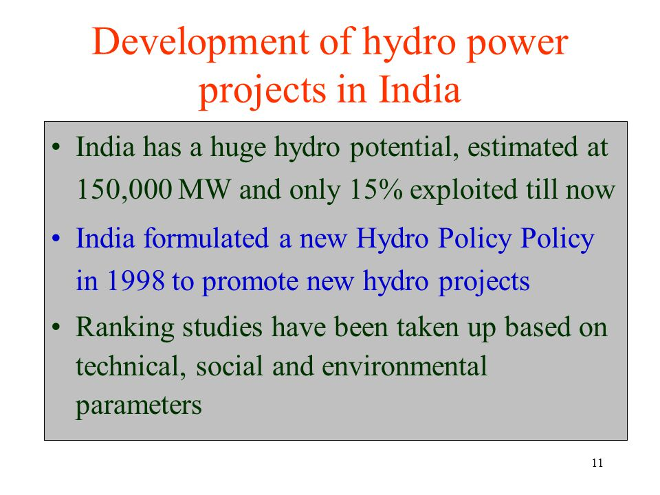 11 Development of hydro power projects in India India has a huge hydro potential, estimated at 150,000 MW and only 15% exploited till now India formulated a new Hydro Policy Policy in 1998 to promote new hydro projects Ranking studies have been taken up based on technical, social and environmental parameters