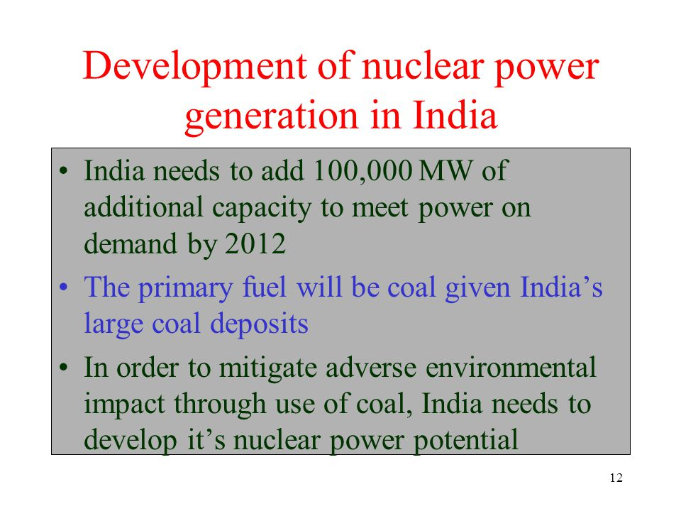 12 Development of nuclear power generation in India India needs to add 100,000 MW of additional capacity to meet power on demand by 2012 The primary fuel will be coal given India's large coal deposits In order to mitigate adverse environmental impact through use of coal, India needs to develop it's nuclear power potential