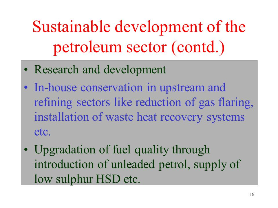 16 Sustainable development of the petroleum sector (contd.) Research and development In-house conservation in upstream and refining sectors like reduction of gas flaring, installation of waste heat recovery systems etc.