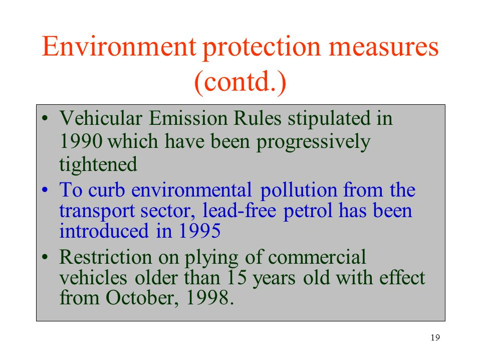 19 Environment protection measures (contd.) Vehicular Emission Rules stipulated in 1990 which have been progressively tightened To curb environmental pollution from the transport sector, lead-free petrol has been introduced in 1995 Restriction on plying of commercial vehicles older than 15 years old with effect from October, 1998.