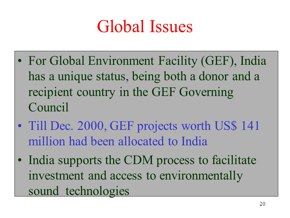 20 Global Issues For Global Environment Facility (GEF), India has a unique status, being both a donor and a recipient country in the GEF Governing Council Till Dec.