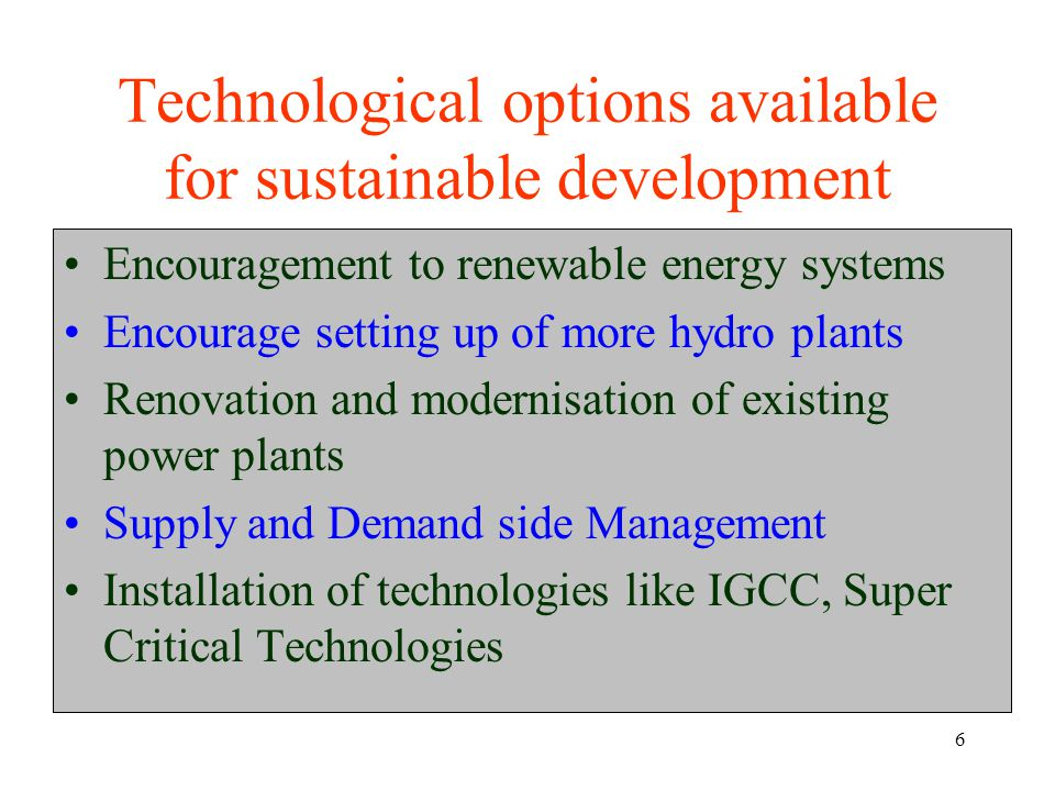 6 Technological options available for sustainable development Encouragement to renewable energy systems Encourage setting up of more hydro plants Renovation and modernisation of existing power plants Supply and Demand side Management Installation of technologies like IGCC, Super Critical Technologies