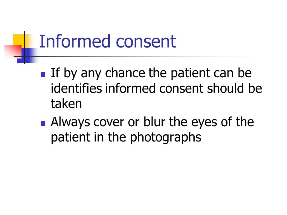 Informed consent If by any chance the patient can be identifies informed consent should be taken Always cover or blur the eyes of the patient in the photographs