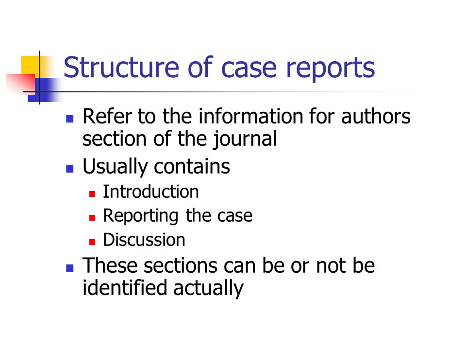 Structure of case reports Refer to the information for authors section of the journal Usually contains Introduction Reporting the case Discussion These sections can be or not be identified actually