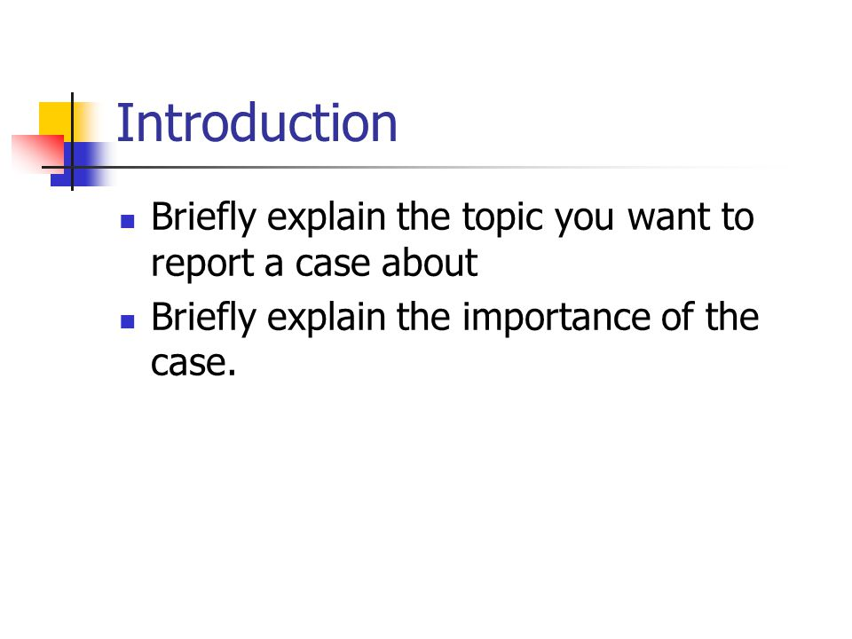 Introduction Briefly explain the topic you want to report a case about Briefly explain the importance of the case.
