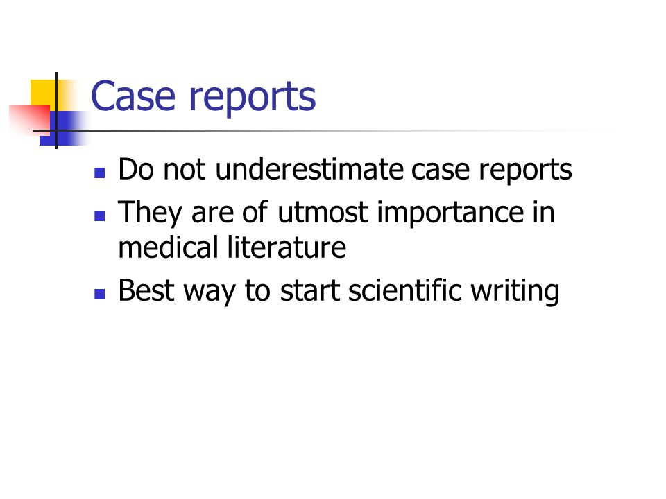 Case reports Do not underestimate case reports They are of utmost importance in medical literature Best way to start scientific writing