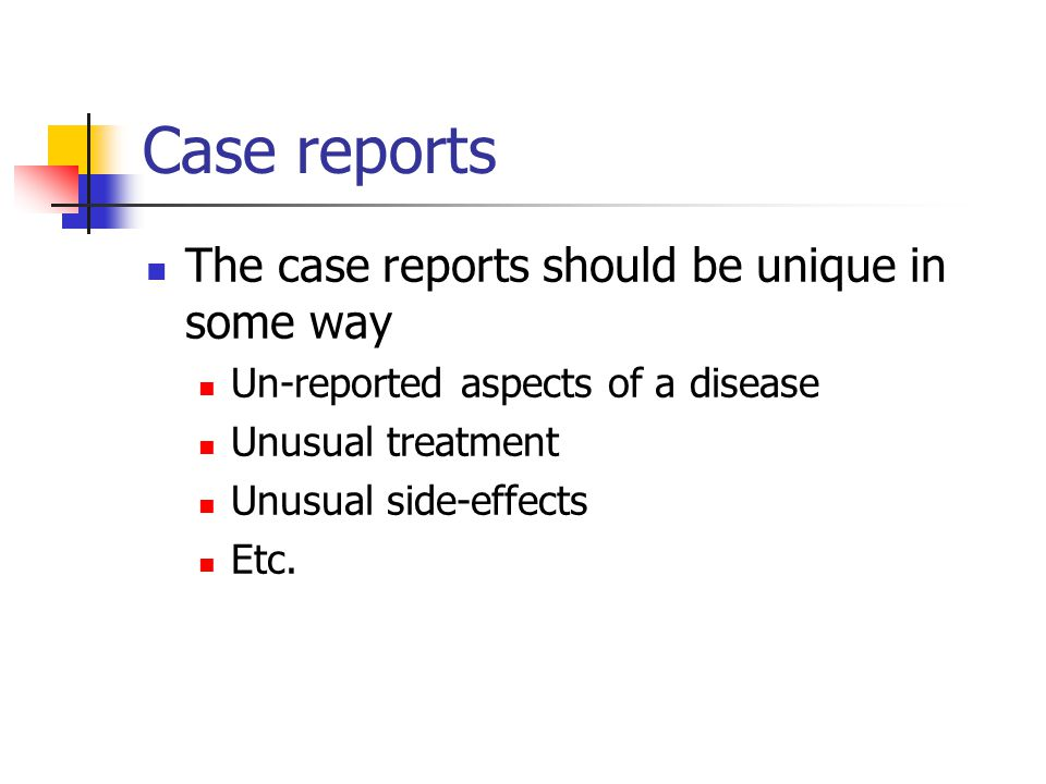 Case reports The case reports should be unique in some way Un-reported aspects of a disease Unusual treatment Unusual side-effects Etc.
