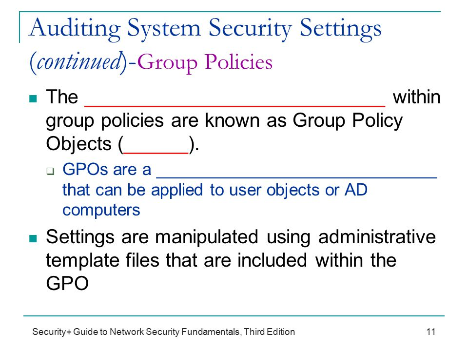 Security+ Guide to Network Security Fundamentals, Third Edition Auditing System Security Settings (continued)- Group Policies The ____________________________ within group policies are known as Group Policy Objects (______).