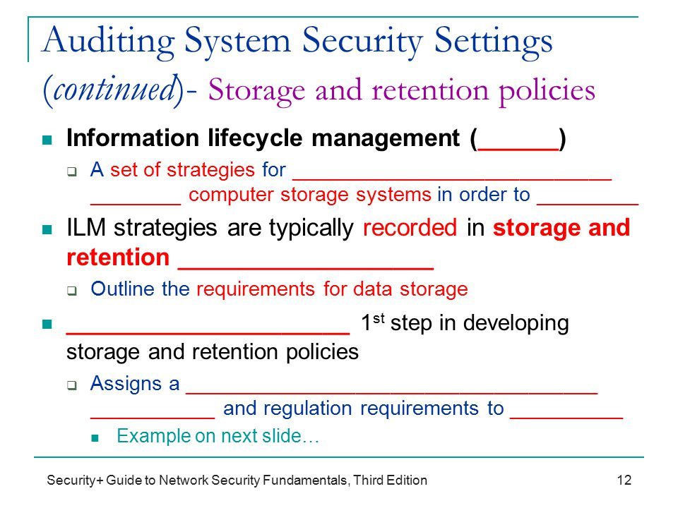Security+ Guide to Network Security Fundamentals, Third Edition Auditing System Security Settings (continued)- Storage and retention policies Information lifecycle management (______)  A set of strategies for ____________________________ ________ computer storage systems in order to _________ ILM strategies are typically recorded in storage and retention ___________________  Outline the requirements for data storage _____________________ 1 st step in developing storage and retention policies  Assigns a ____________________________________ ___________ and regulation requirements to __________ Example on next slide… 12