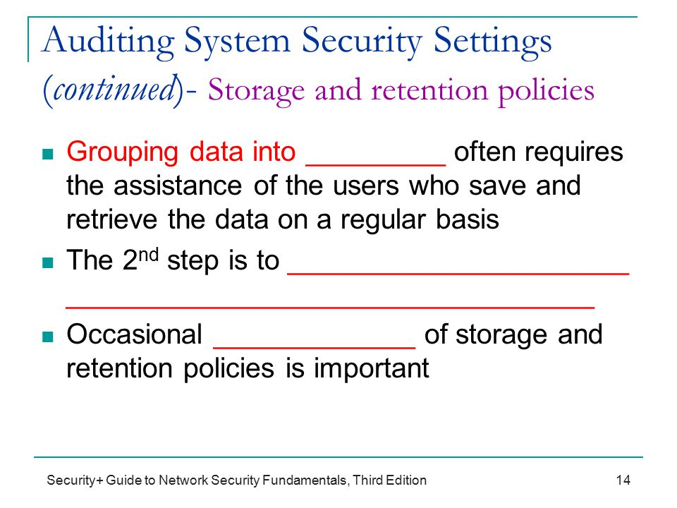 Security+ Guide to Network Security Fundamentals, Third Edition Auditing System Security Settings (continued)- Storage and retention policies Grouping data into _________ often requires the assistance of the users who save and retrieve the data on a regular basis The 2 nd step is to ______________________ __________________________________ Occasional _____________ of storage and retention policies is important 14