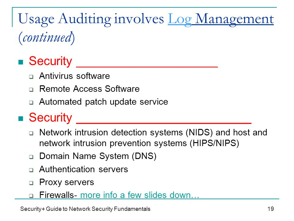 Usage Auditing involves Log Management (continued) Security _____________________  Antivirus software  Remote Access Software  Automated patch update service Security __________________________  Network intrusion detection systems (NIDS) and host and network intrusion prevention systems (HIPS/NIPS)  Domain Name System (DNS)  Authentication servers  Proxy servers  Firewalls- more info a few slides down… Security+ Guide to Network Security Fundamentals19