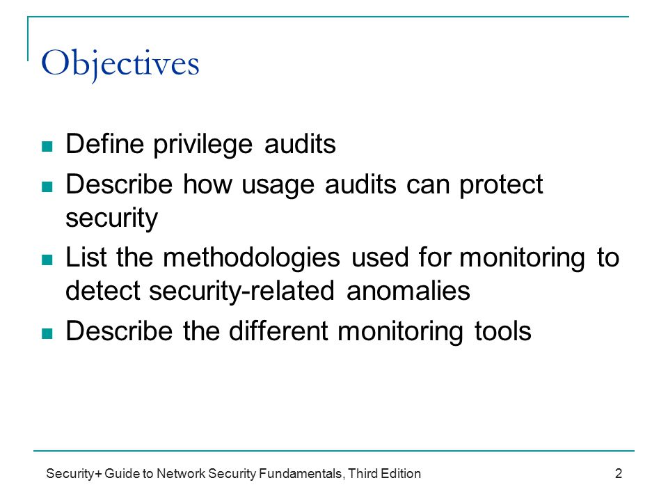 Security+ Guide to Network Security Fundamentals, Third Edition Objectives Define privilege audits Describe how usage audits can protect security List the methodologies used for monitoring to detect security-related anomalies Describe the different monitoring tools 2