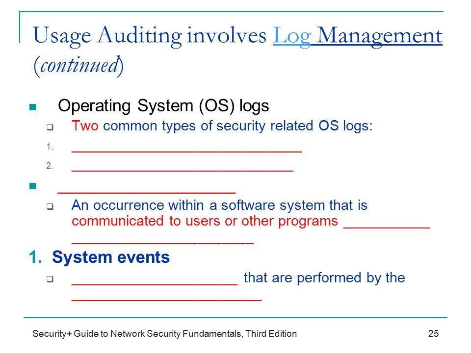 Security+ Guide to Network Security Fundamentals, Third Edition Usage Auditing involves Log Management (continued) Operating System (OS) logs  Two common types of security related OS logs: 1.