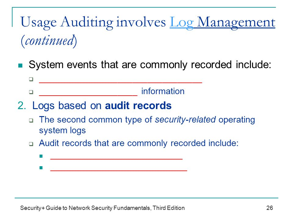 Security+ Guide to Network Security Fundamentals, Third Edition Usage Auditing involves Log Management (continued) System events that are commonly recorded include:  _________________________________  ____________________ information 2.
