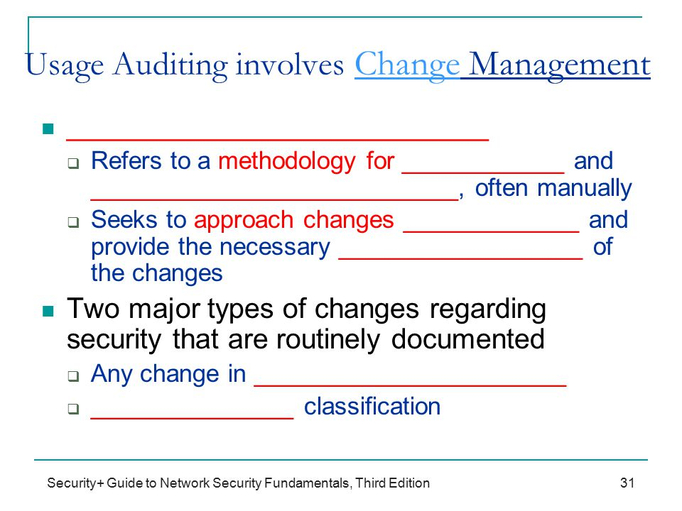 Security+ Guide to Network Security Fundamentals, Third Edition Usage Auditing involves Change Management ___________________________  Refers to a methodology for ____________ and ___________________________, often manually  Seeks to approach changes _____________ and provide the necessary __________________ of the changes Two major types of changes regarding security that are routinely documented  Any change in _______________________  _______________ classification 31