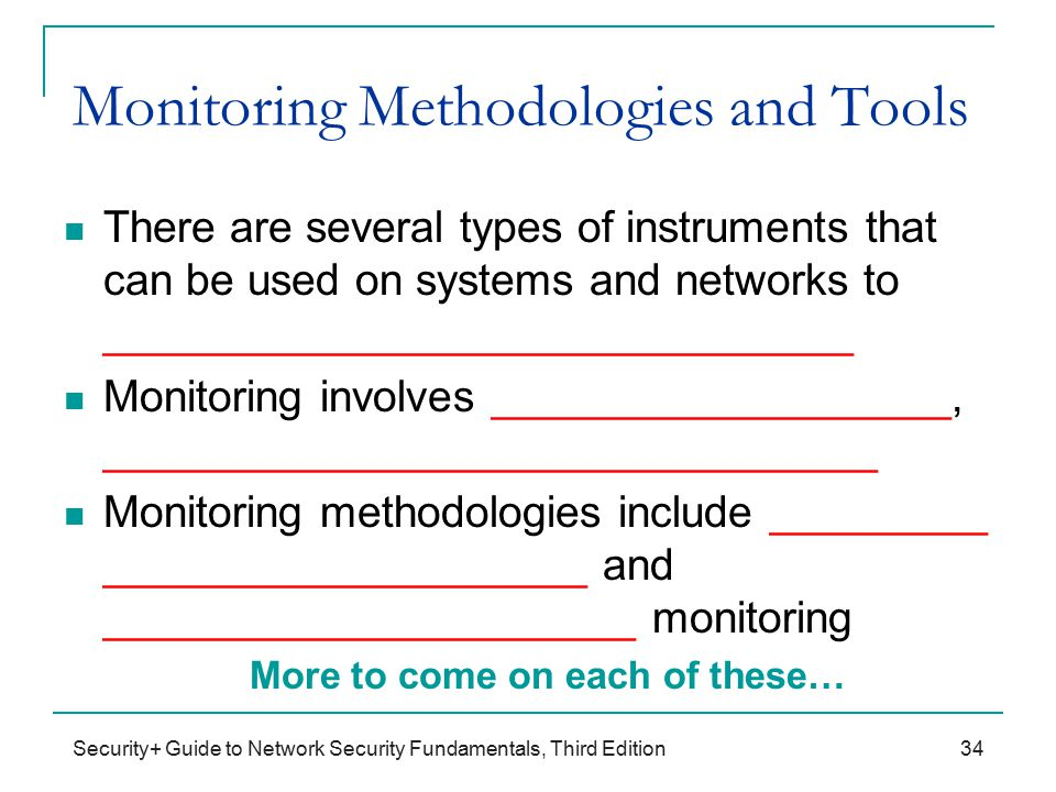Security+ Guide to Network Security Fundamentals, Third Edition Monitoring Methodologies and Tools There are several types of instruments that can be used on systems and networks to _______________________________ Monitoring involves ___________________, ________________________________ Monitoring methodologies include _________ ____________________ and ______________________ monitoring More to come on each of these… 34