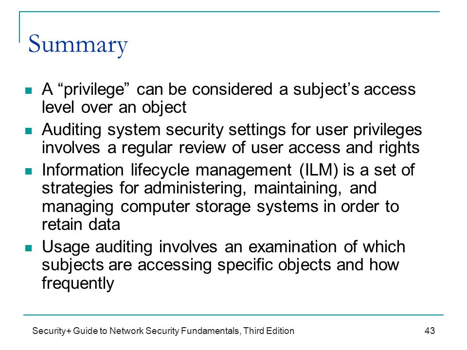 Security+ Guide to Network Security Fundamentals, Third Edition Summary A privilege can be considered a subject's access level over an object Auditing system security settings for user privileges involves a regular review of user access and rights Information lifecycle management (ILM) is a set of strategies for administering, maintaining, and managing computer storage systems in order to retain data Usage auditing involves an examination of which subjects are accessing specific objects and how frequently 43