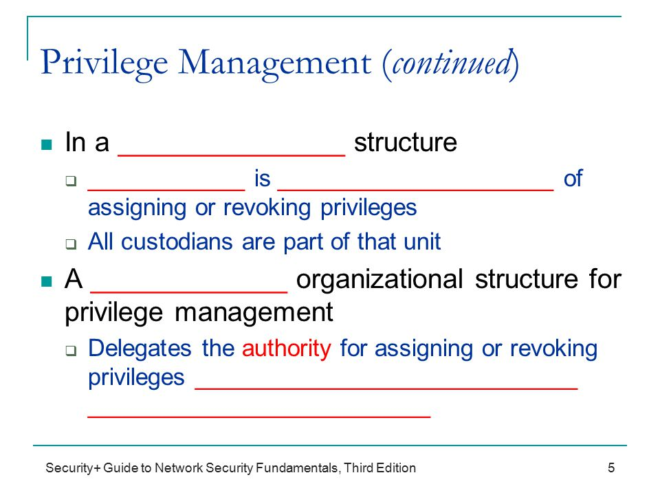 Security+ Guide to Network Security Fundamentals, Third Edition Privilege Management (continued) In a _______________ structure  ____________ is _____________________ of assigning or revoking privileges  All custodians are part of that unit A _____________ organizational structure for privilege management  Delegates the authority for assigning or revoking privileges _____________________________ __________________________ 5