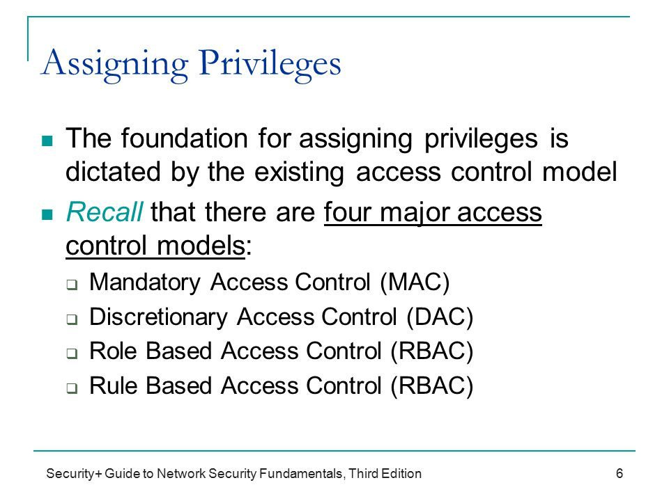 Security+ Guide to Network Security Fundamentals, Third Edition Assigning Privileges The foundation for assigning privileges is dictated by the existing access control model Recall that there are four major access control models:  Mandatory Access Control (MAC)  Discretionary Access Control (DAC)  Role Based Access Control (RBAC)  Rule Based Access Control (RBAC) 6