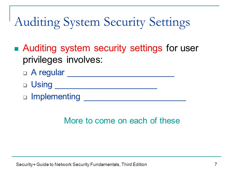 Security+ Guide to Network Security Fundamentals, Third Edition Auditing System Security Settings Auditing system security settings for user privileges involves:  A regular _______________________  Using ______________________  Implementing ______________________ More to come on each of these 7