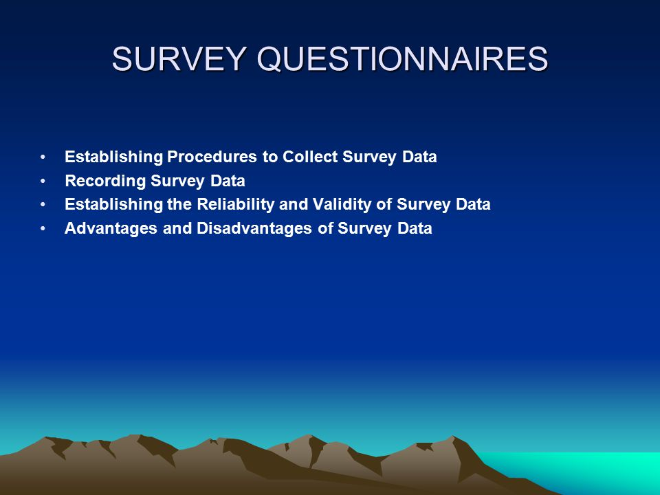 SURVEY QUESTIONNAIRES Establishing Procedures to Collect Survey Data Recording Survey Data Establishing the Reliability and Validity of Survey Data Advantages and Disadvantages of Survey Data