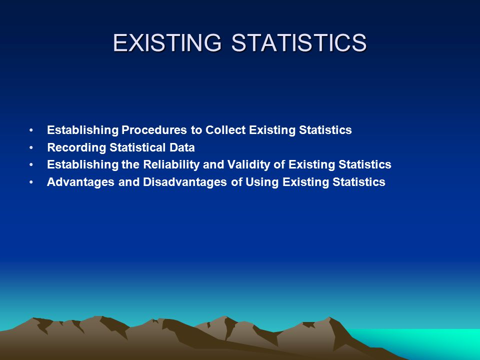 EXISTING STATISTICS Establishing Procedures to Collect Existing Statistics Recording Statistical Data Establishing the Reliability and Validity of Existing Statistics Advantages and Disadvantages of Using Existing Statistics