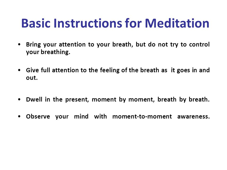 Basic Instructions for Meditation Bring your attention to your breath, but do not try to control your breathing.