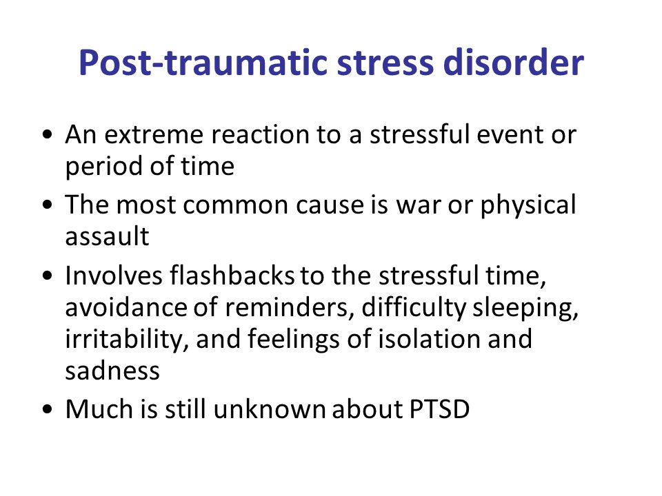 Post-traumatic stress disorder An extreme reaction to a stressful event or period of time The most common cause is war or physical assault Involves flashbacks to the stressful time, avoidance of reminders, difficulty sleeping, irritability, and feelings of isolation and sadness Much is still unknown about PTSD