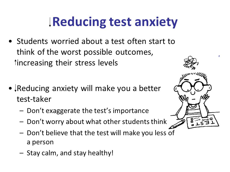 Reducing test anxiety Students worried about a test often start to think of the worst possible outcomes, increasing their stress levels Reducing anxiety will make you a better test-taker –Don't exaggerate the test's importance –Don't worry about what other students think –Don't believe that the test will make you less of a person –Stay calm, and stay healthy!