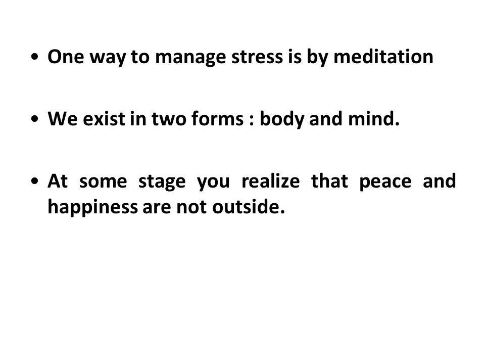 One way to manage stress is by meditation We exist in two forms : body and mind.