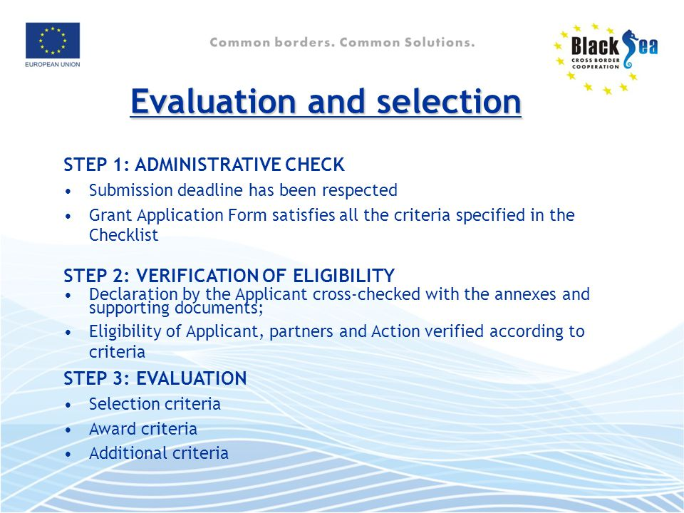 Evaluation and selection STEP 1: ADMINISTRATIVE CHECK Submission deadline has been respected Grant Application Form satisfies all the criteria specified in the Checklist STEP 2: VERIFICATION OF ELIGIBILITY Declaration by the Applicant cross-checked with the annexes and supporting documents; Eligibility of Applicant, partners and Action verified according to criteria STEP 3: EVALUATION Selection criteria Award criteria Additional criteria