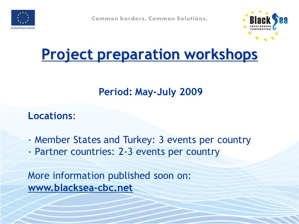 Project preparation workshops Period: May-July 2009 Locations: - Member States and Turkey: 3 events per country - Partner countries: 2-3 events per country More information published soon on: