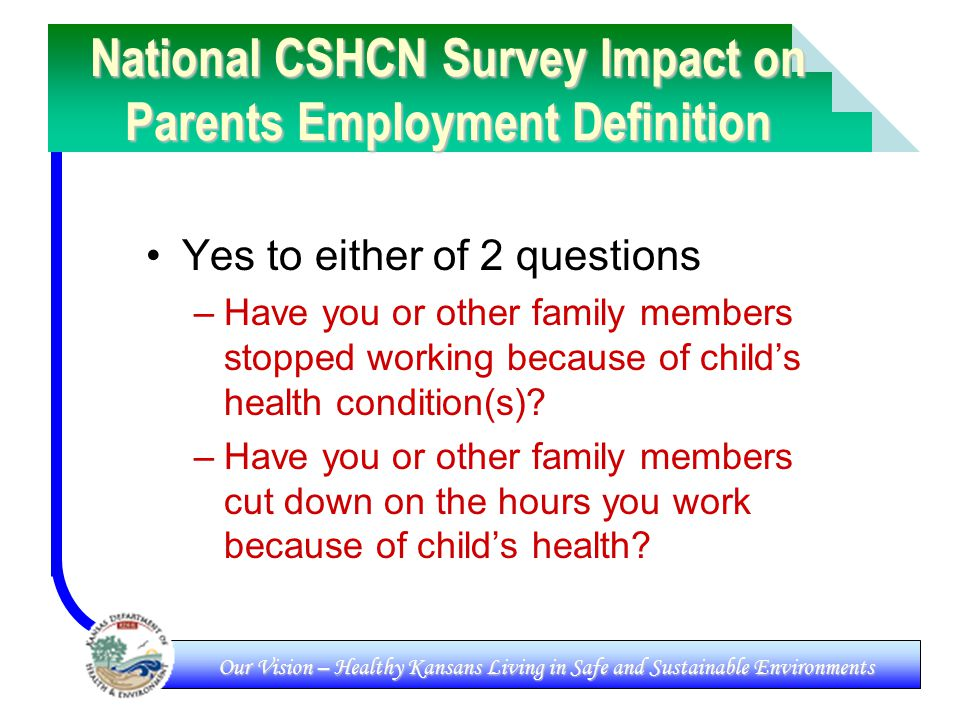 Our Vision – Healthy Kansans Living in Safe and Sustainable Environments National CSHCN Survey Impact on Parents Employment Definition Yes to either of 2 questions –Have you or other family members stopped working because of child's health condition(s).
