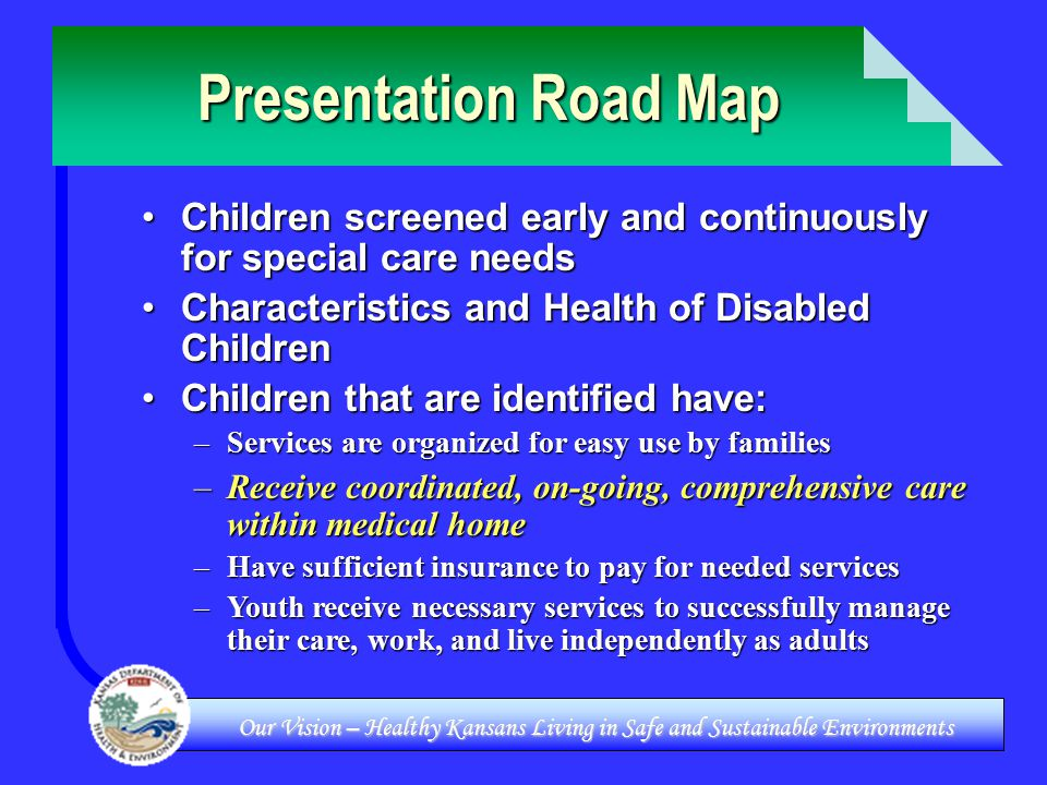 Our Vision – Healthy Kansans Living in Safe and Sustainable Environments Presentation Road Map Children screened early and continuously for special care needsChildren screened early and continuously for special care needs Characteristics and Health of Disabled ChildrenCharacteristics and Health of Disabled Children Children that are identified have:Children that are identified have: –Services are organized for easy use by families –Receive coordinated, on-going, comprehensive care within medical home –Have sufficient insurance to pay for needed services –Youth receive necessary services to successfully manage their care, work, and live independently as adults