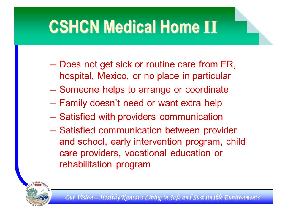 Our Vision – Healthy Kansans Living in Safe and Sustainable Environments CSHCN Medical Home II –Does not get sick or routine care from ER, hospital, Mexico, or no place in particular –Someone helps to arrange or coordinate –Family doesn't need or want extra help –Satisfied with providers communication –Satisfied communication between provider and school, early intervention program, child care providers, vocational education or rehabilitation program