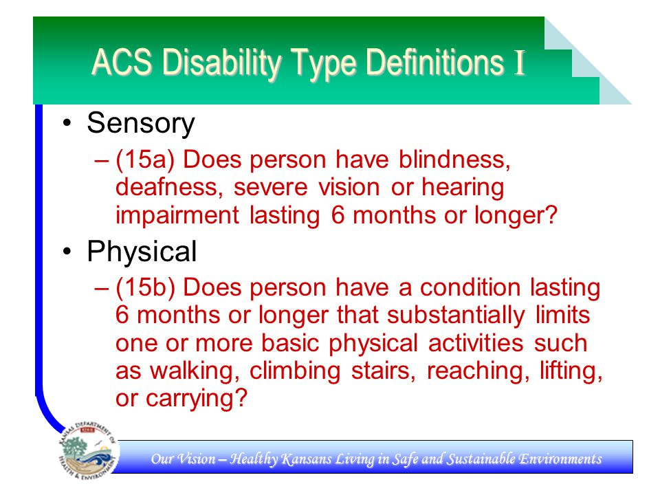 Our Vision – Healthy Kansans Living in Safe and Sustainable Environments ACS Disability Type Definitions I Sensory –(15a) Does person have blindness, deafness, severe vision or hearing impairment lasting 6 months or longer.