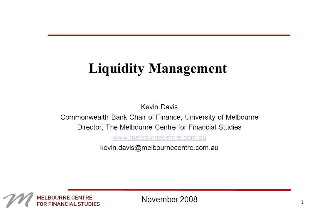 1 Liquidity Management Kevin Davis Commonwealth Bank Chair of Finance, University of Melbourne Director, The Melbourne Centre for Financial Studies   November 2008