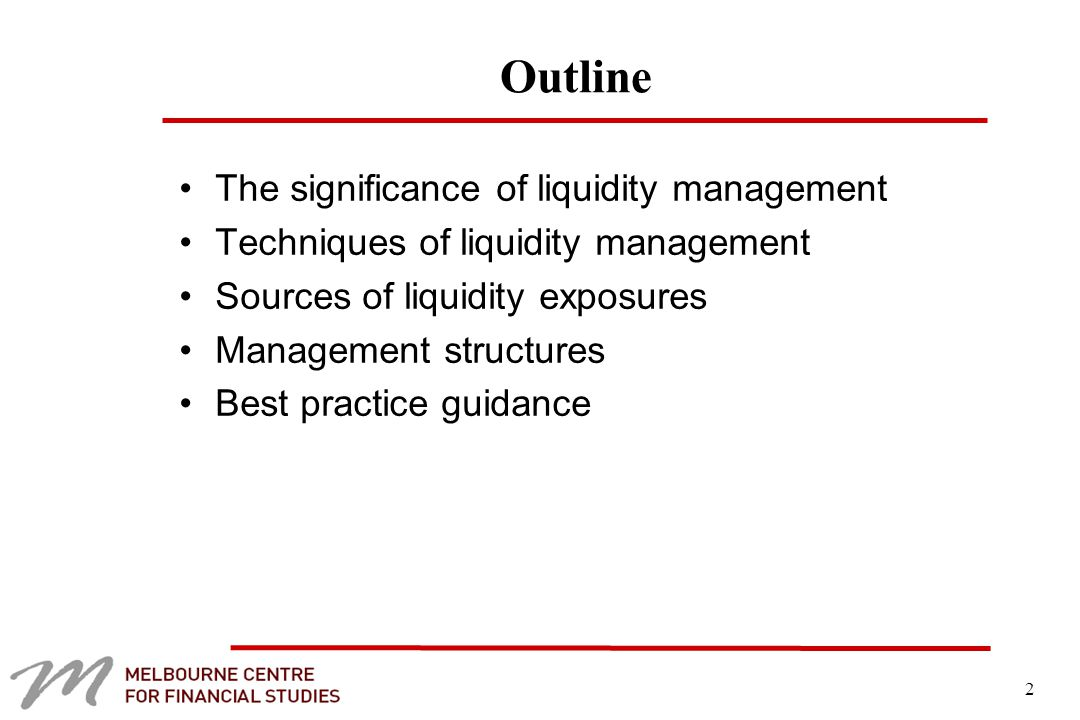 2 Outline The significance of liquidity management Techniques of liquidity management Sources of liquidity exposures Management structures Best practice guidance